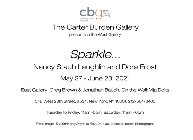 Show invitation from cbg The carter Burden Gallery.  Sparkle... NAncy Staub Laughlin and Dora Frost Nay 27th - June 23, 2021 East Gallery: Gred Brown & Jonathan Bauch, On the Wall:  Vija Coks 548 West 28th Street, #534, New York, NY 10001, 212-564-8405' Tuesday, to Friday:  11am-5pm Saturday: 11am - 6pm